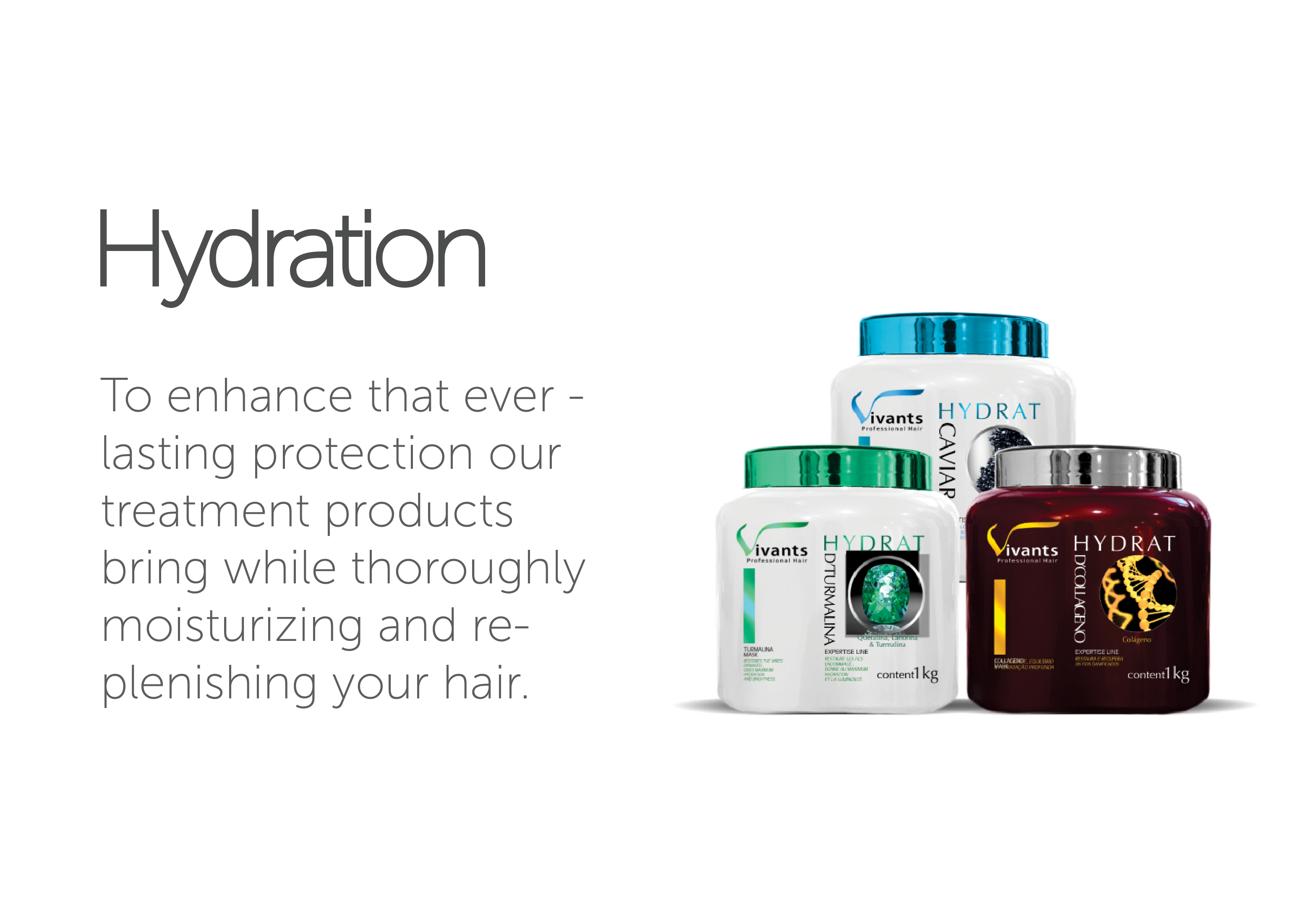 Hydration - To enhance that everlasting protection our treatment products bring while thoroughly moisturizing and replenishing your hair.